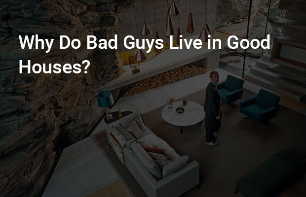 Why Do Bad Guys Live in Good Houses?